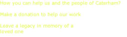 How you can help us and the people of Caterham?  Make a donation to help our work   Leave a legacy in memory of a  loved one